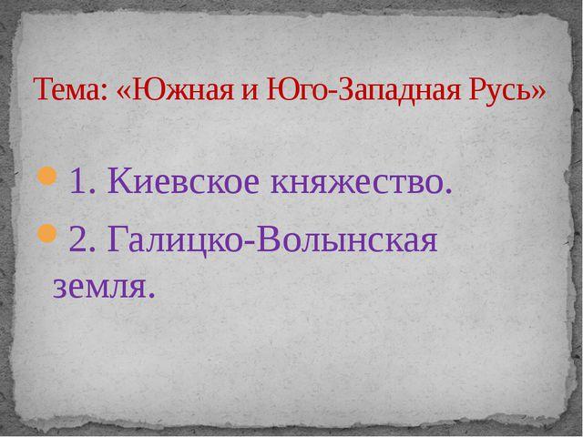 1. Киевское княжество. 2. Галицко-Волынская земля. Тема: «Южная и Юго-Западн...