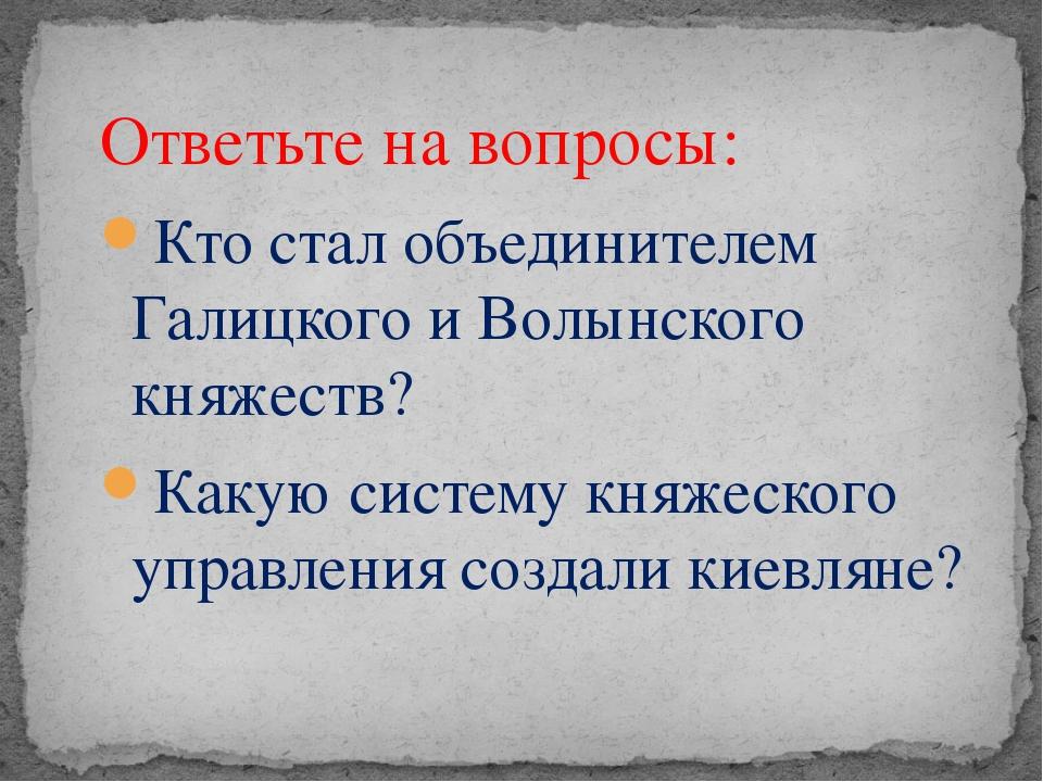 Ответьте на вопросы: Кто стал объединителем Галицкого и Волынского княжеств?...