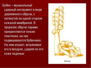 Бубен – музыкальный ударный инструмент в виде деревянного обруча, с натянуто