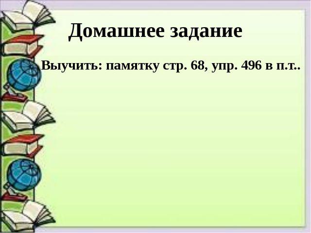 Домашнее задание Выучить: памятку стр. 68, упр. 496 в п.т..