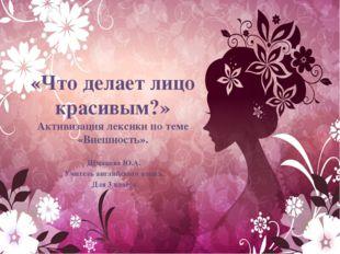 «Что делает лицо красивым?» Активизация лексики по теме «Внешность». Шмакова