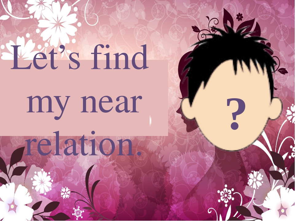 Let's find my near relation. ?