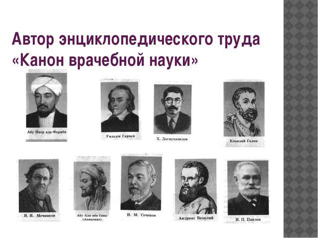 Автор энциклопедического труда «Канон врачебной науки»