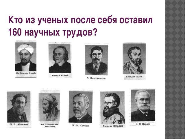 Кто из ученых после себя оставил 160 научных трудов?