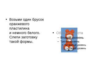 Возьми один брусок оранжевого пластилина инемного белого. Слепи заготовку т