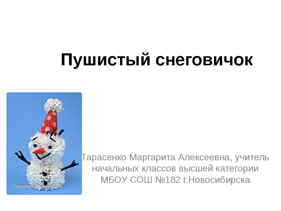 Пушистый снеговичок Тарасенко Маргарита Алексеевна, учитель начальных классов...