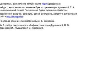 Аудиофайлы для роликов взяты с сайта http://alphabook.ru Слайды с написанием
