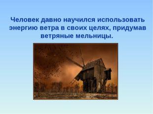 Человек давно научился использовать энергию ветра в своих целях, придумав вет