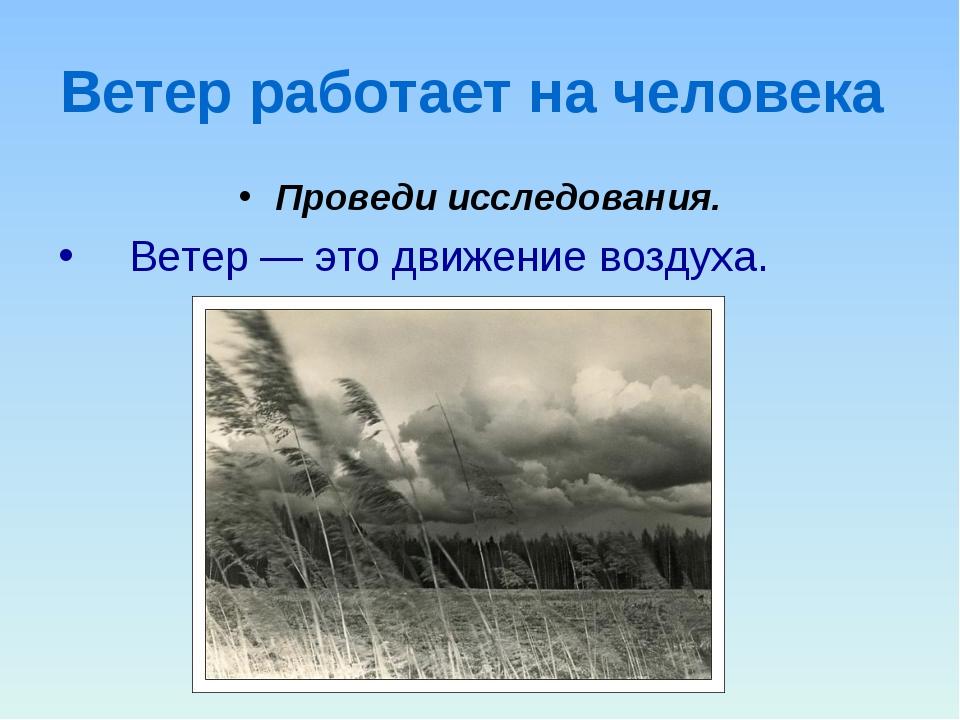 Ветер работает на человека Проведи исследования. Ветер — это движение воздуха.