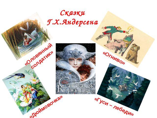 Сказки Г.Х.Андерсена «Оловянный солдатик» «Дюймовочка» «Огниво» «Гуси – лебеди»