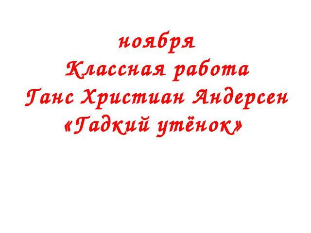 ноября Классная работа Ганс Христиан Андерсен «Гадкий утёнок»
