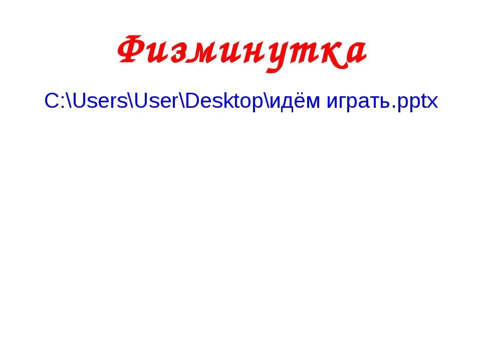 Физминутка C:\Users\User\Desktop\идём играть.pptx