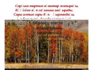 Сарғыш тартып ағаштар жапырағы, Көңіліме көп сағыныш шақырады. Сары алтын са