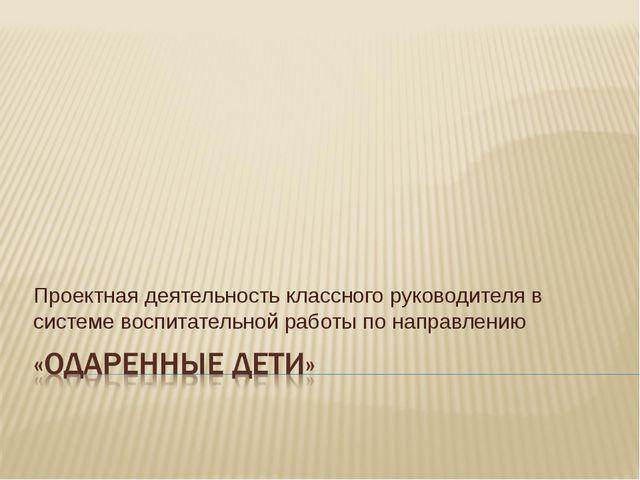 Проектная деятельность классного руководителя в системе воспитательной работы...