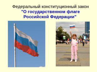 """Федеральный конституционный закон """"О государственном флаге Российской Федерац"""