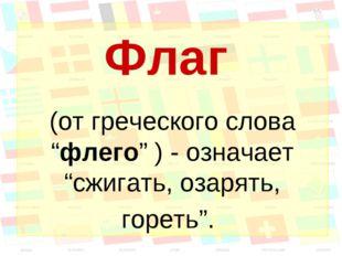 """Флаг (от греческого слова """"флего"""" ) - означает """"сжигать, озарять, гореть""""."""