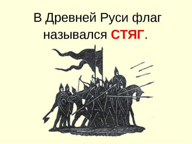 В Древней Руси флаг назывался СТЯГ.
