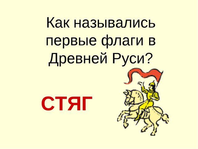 Как назывались первые флаги в Древней Руси? СТЯГ