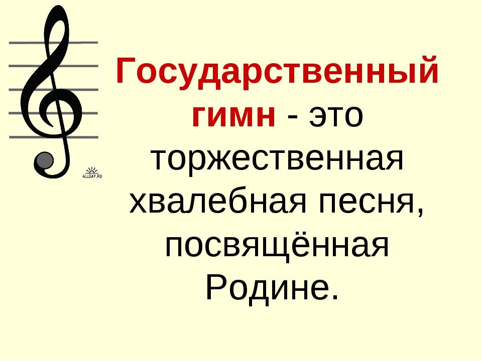 Государственный гимн - это торжественная хвалебная песня, посвящённая Родине.