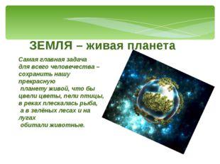 ЗЕМЛЯ – живая планета Самая главная задача для всего человечества – сохранить