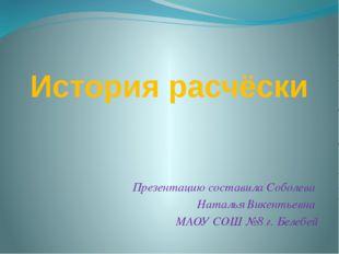 История расчёски Презентацию составила Соболева Наталья Викентьевна МАОУ СОШ