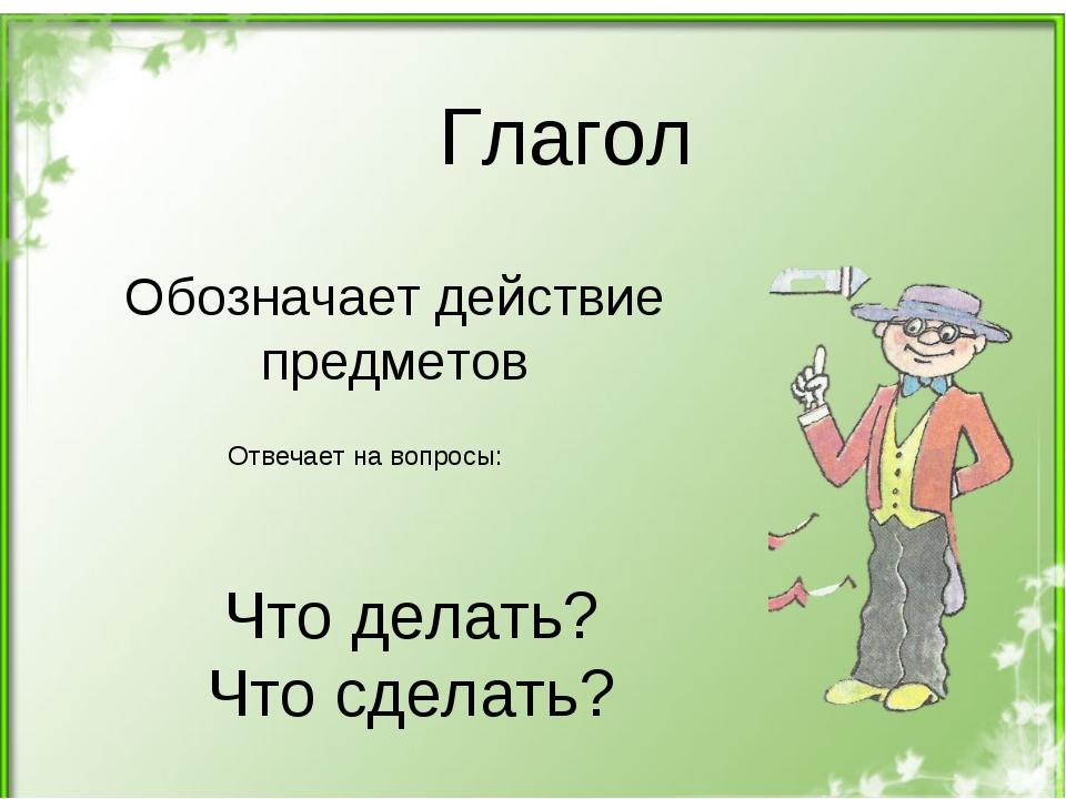 Глагол Обозначает действие предметов Отвечает на вопросы: Что делать? Что сде...