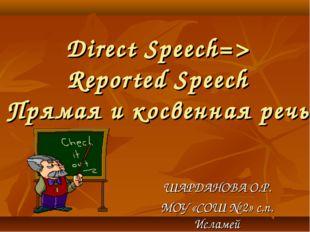 Direct Speech=> Reported Speech Прямая и косвенная речь ШАРДАНОВА О.Р. МОУ «С