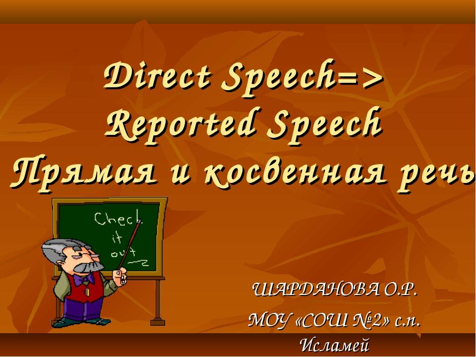 Direct Speech=> Reported Speech Прямая и косвенная речь ШАРДАНОВА О.Р. МОУ «С...