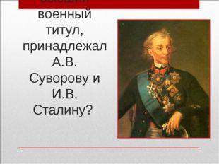 Какой высший военный титул, принадлежал А.В. Суворову и И.В. Сталину?