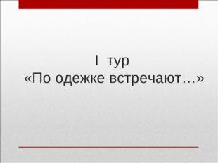 I тур «По одежке встречают…»