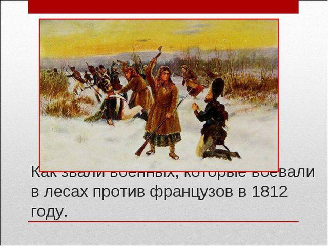 Как звали военных, которые воевали в лесах против французов в 1812 году.