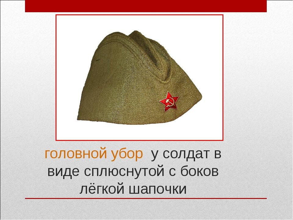 Как называется головной убор у солдат в виде сплюснутой с боков лёгкой шапо...