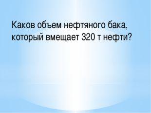 Каков объем нефтяного бака, который вмещает 320 т нефти?