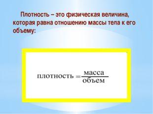 Плотность – это физическая величина, которая равна отношению массы тела к ег