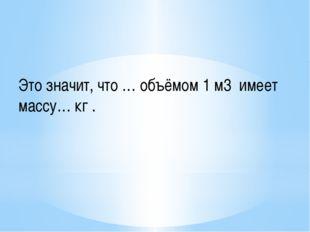 Это значит, что … объёмом 1 м3 имеет массу… кг .