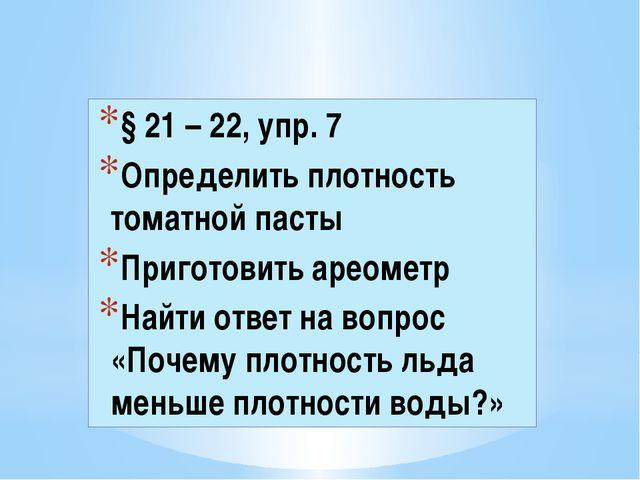 § 21 – 22, упр. 7 Определить плотность томатной пасты Приготовить ареометр На...