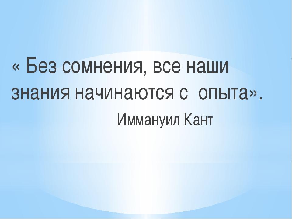 « Без сомнения, все наши знания начинаются с опыта». Иммануил Кант