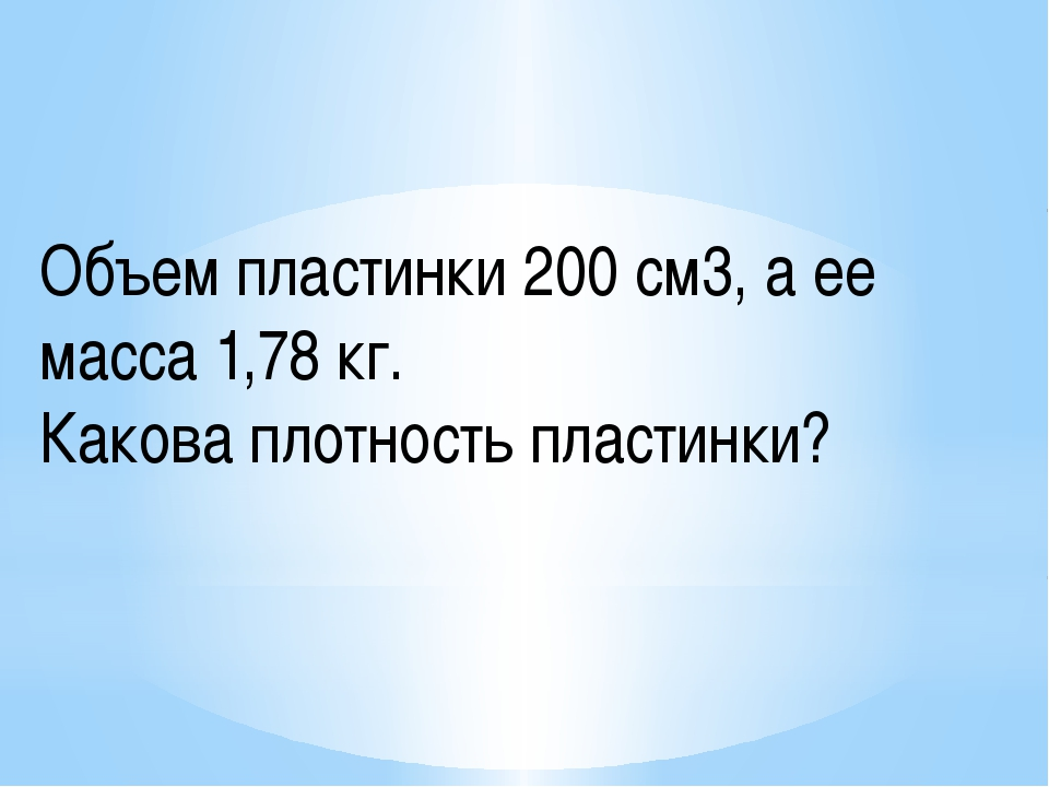Объем пластинки 200 см3, а ее масса 1,78 кг. Какова плотность пластинки?