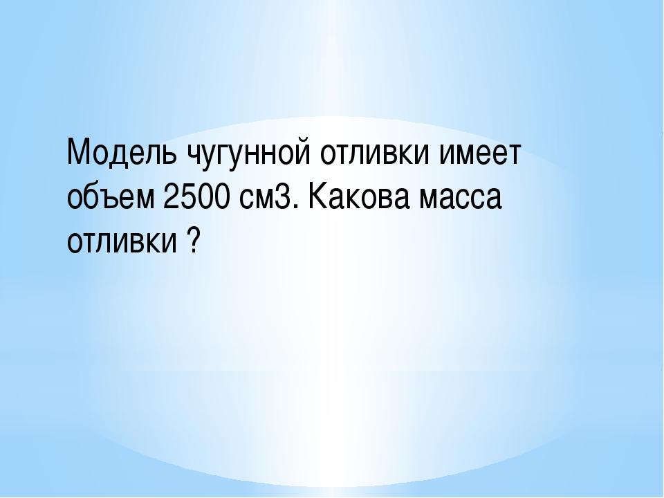 Модель чугунной отливки имеет объем 2500 см3. Какова масса отливки ?