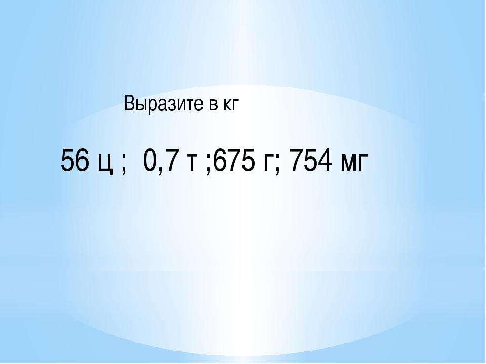 56 ц ; 0,7 т ;675 г; 754 мг Выразите в кг