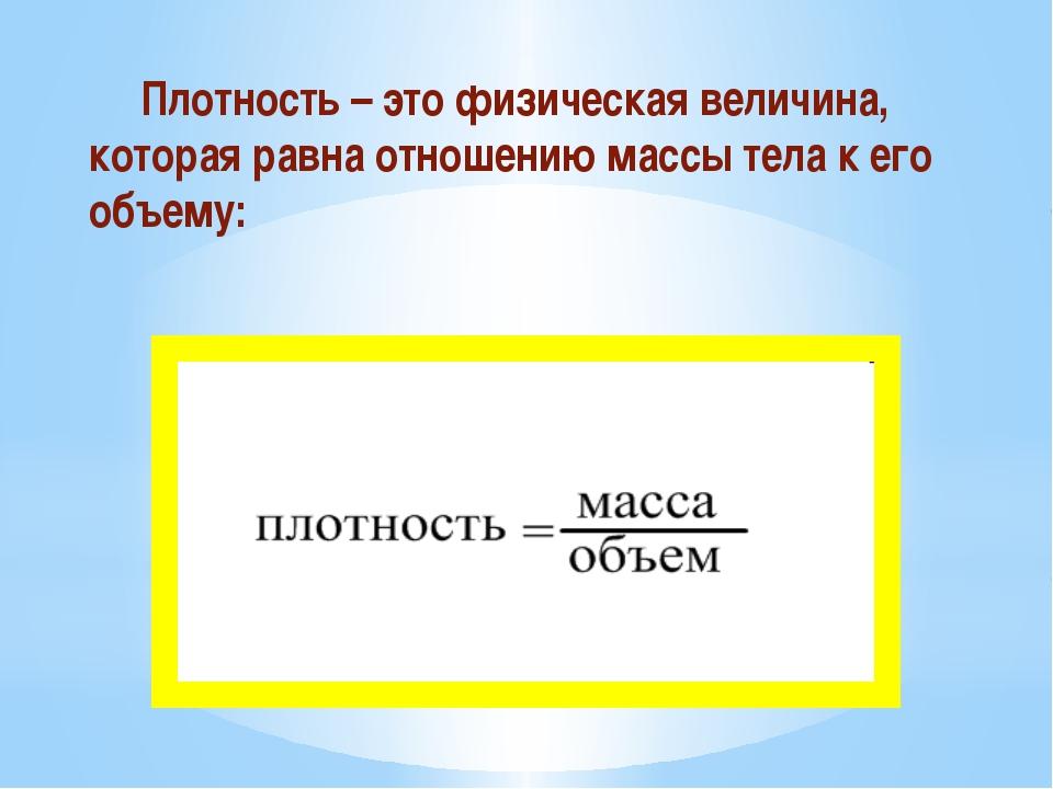 Плотность – это физическая величина, которая равна отношению массы тела к ег...