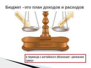 Бюджет –это план доходов и расходов в переводе с английского обозначает «дене