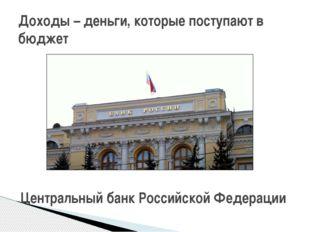 Доходы – деньги, которые поступают в бюджет Центральный банк Российской Феде