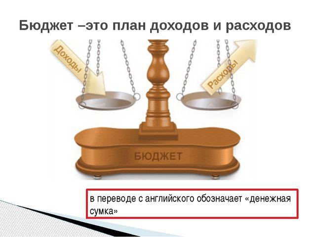 Бюджет –это план доходов и расходов в переводе с английского обозначает «дене...