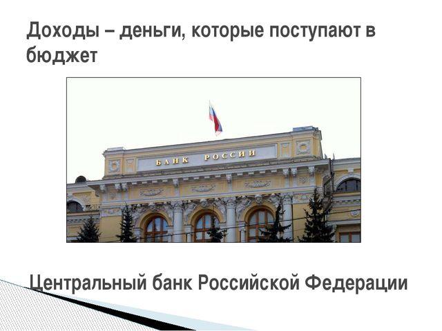 Доходы – деньги, которые поступают в бюджет Центральный банк Российской Феде...