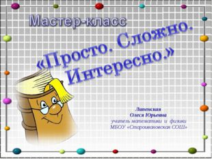 Липенская Олеся Юрьевна учитель математики и физики МБОУ «Староивановская СОШ»