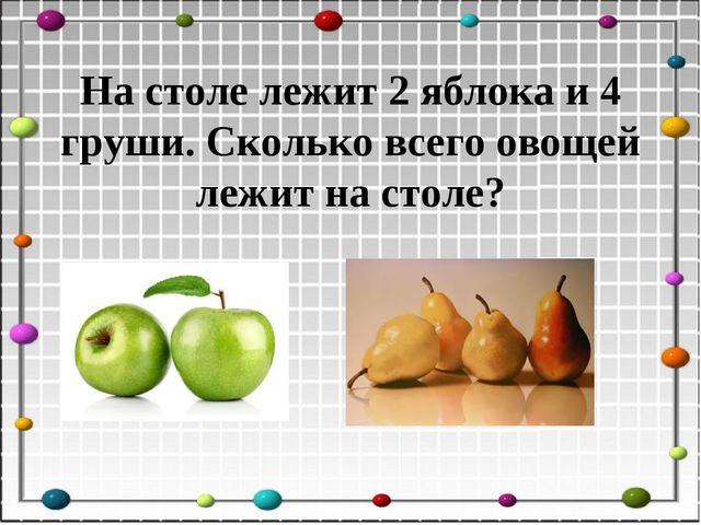 На столе лежит 2 яблока и 4 груши. Сколько всего овощей лежит на столе?
