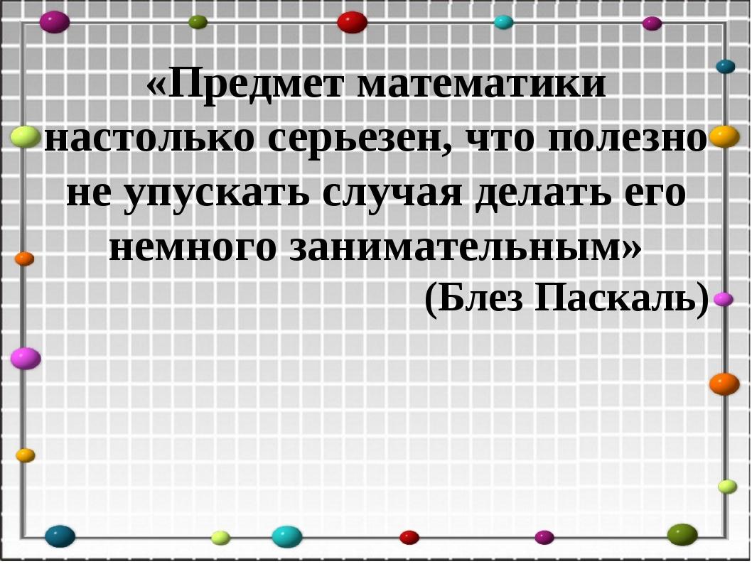 «Предмет математики настолько серьезен, что полезно не упускать случая делать...