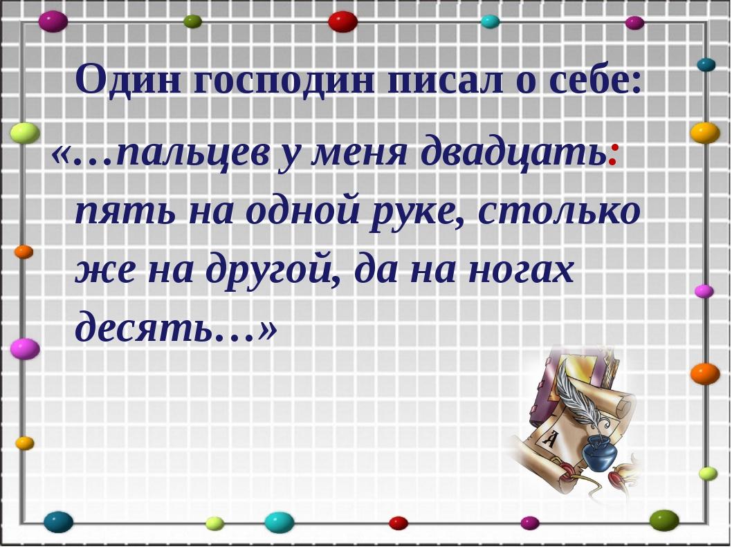 Один господин писал о себе: «…пальцев у меня двадцать: пять на одной руке, с...
