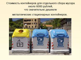 Стоимость контейнеров для отдельного сбора мусора около 6000 рублей, что знач